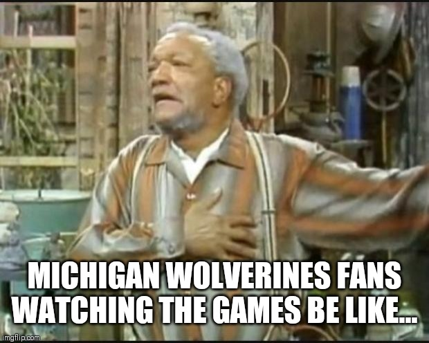 Fred Sanford | MICHIGAN WOLVERINES FANS WATCHING THE GAMES BE LIKE... | image tagged in fred sanford | made w/ Imgflip meme maker