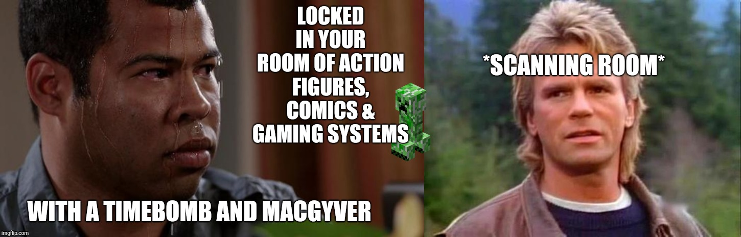 Quick, hand me that... | LOCKED IN YOUR ROOM OF ACTION FIGURES, COMICS & GAMING SYSTEMS WITH A TIMEBOMB AND MACGYVER *SCANNING ROOM* | image tagged in macgyver,sweating bullets,key and peele,memes,nerdy,mancave | made w/ Imgflip meme maker