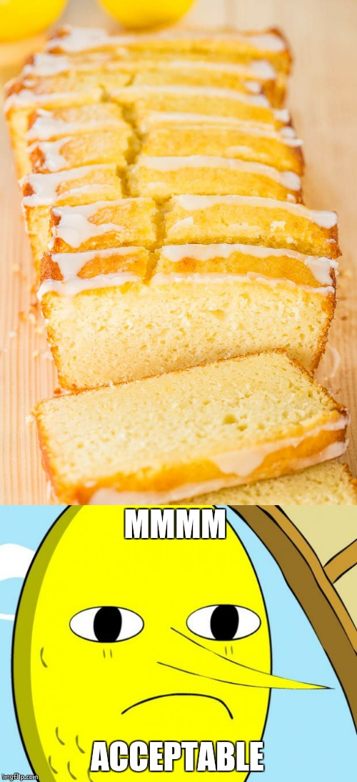 LEMON BREAD | MMMM ACCEPTABLE | image tagged in unacceptable lemongrab,food | made w/ Imgflip meme maker