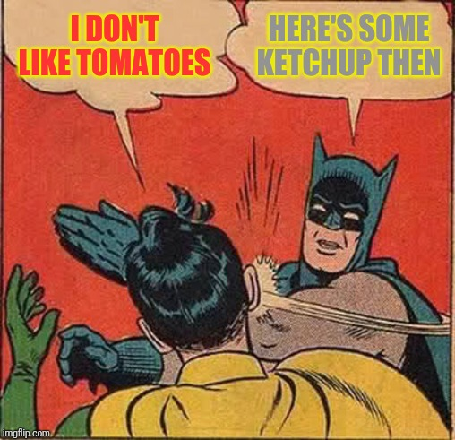 Batman Slapping Robin Meme | I DON'T LIKE TOMATOES HERE'S SOME KETCHUP THEN | image tagged in memes,batman slapping robin | made w/ Imgflip meme maker
