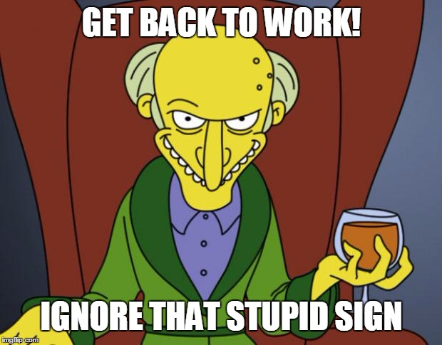 Mr Burns Simpsons Brandy | GET BACK TO WORK! IGNORE THAT STUPID SIGN | image tagged in mr burns simpsons brandy | made w/ Imgflip meme maker