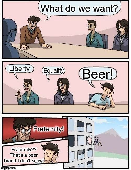 Boardroom Meeting Suggestion Meme | What do we want? Liberty Equality Beer! Fraternity! Fraternity?? That's a beer brand I don't know! | image tagged in memes,boardroom meeting suggestion | made w/ Imgflip meme maker