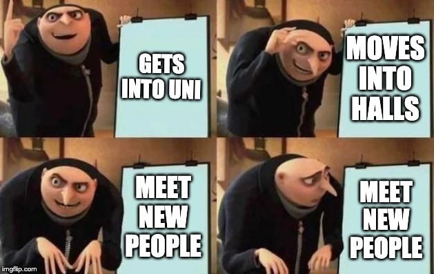 Gru's Plan | GETS INTO UNI MOVES INTO HALLS MEET NEW PEOPLE MEET NEW PEOPLE | image tagged in gru's plan | made w/ Imgflip meme maker