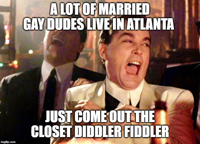 Good Fellas Hilarious Meme | A LOT OF MARRIED GAY DUDES LIVE IN ATLANTA JUST COME OUT THE CLOSET DIDDLER FIDDLER | image tagged in memes,good fellas hilarious | made w/ Imgflip meme maker