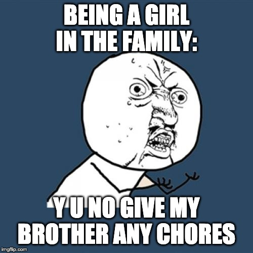 Y U No | BEING A GIRL IN THE FAMILY: Y U NO GIVE MY BROTHER ANY CHORES | image tagged in memes,y u no | made w/ Imgflip meme maker