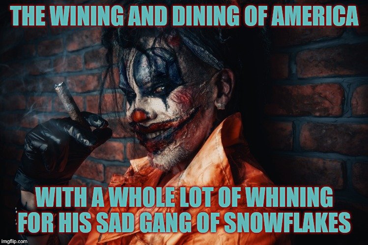 Evil Bloodstained Clown | THE WINING AND DINING OF AMERICA WITH A WHOLE LOT OF WHINING FOR HIS SAD GANG OF SNOWFLAKES | image tagged in evil bloodstained clown | made w/ Imgflip meme maker