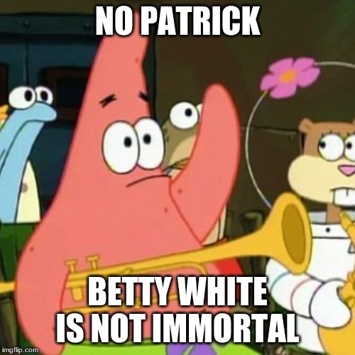 She'll have to join the rest of the Golden Girls up in Heaven someday. (If this post offends you, I will delete it.) | NO PATRICK BETTY WHITE IS NOT IMMORTAL | image tagged in memes,no patrick,betty white | made w/ Imgflip meme maker