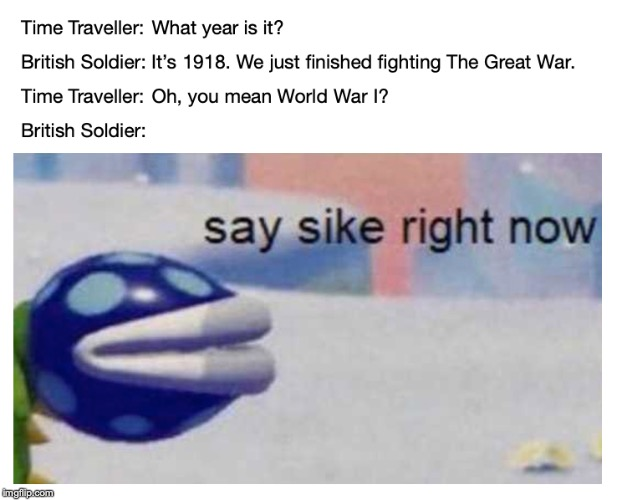 say sike right now | image tagged in memes,funny,dank memes,world war i,time travel,say sike right now | made w/ Imgflip meme maker