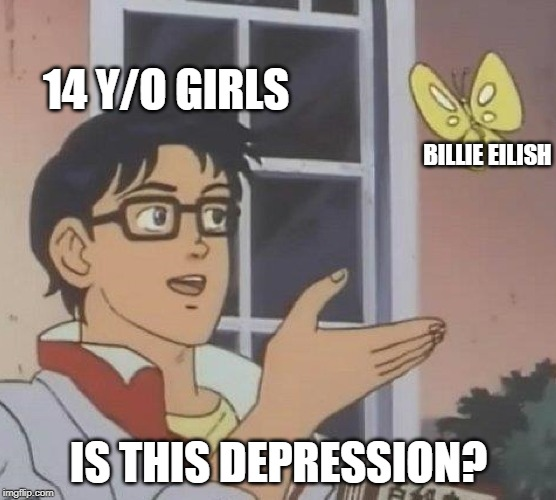 Is This A Pigeon | 14 Y/O GIRLS BILLIE EILISH IS THIS DEPRESSION? | image tagged in memes,is this a pigeon | made w/ Imgflip meme maker