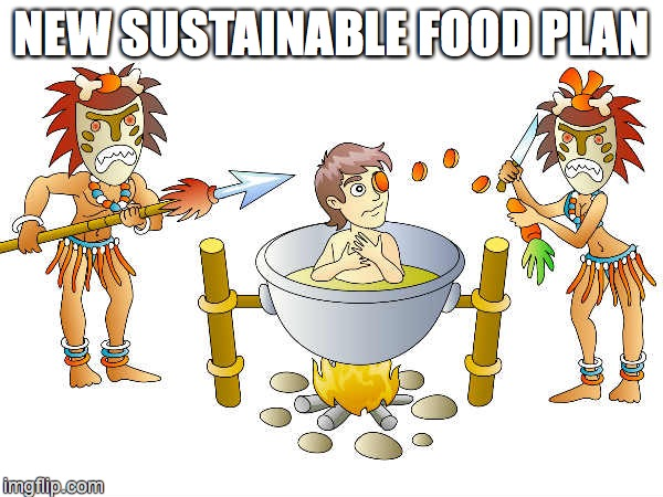 New Sustainable Food Plan | NEW SUSTAINABLE FOOD PLAN | image tagged in humor | made w/ Imgflip meme maker