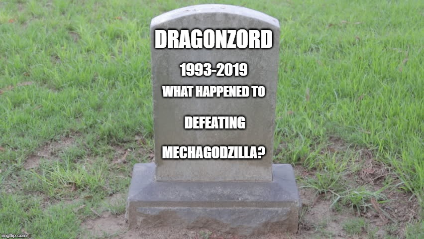 RIP Dragonzord | DRAGONZORD 1993-2019 WHAT HAPPENED TO DEFEATING MECHAGODZILLA? | image tagged in godzilla,power rangers,dragonzord,meme,death battle | made w/ Imgflip meme maker