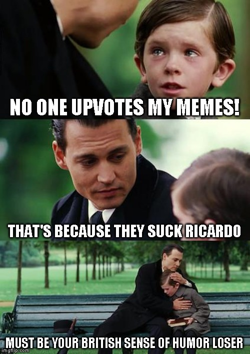 Roast imgfliper Ricardo klement & all things British. September 16th - 22nd - It's coming! | NO ONE UPVOTES MY MEMES! THAT'S BECAUSE THEY SUCK RICARDO MUST BE YOUR BRITISH SENSE OF HUMOR LOSER | image tagged in memes,finding neverland,roast ricardo week | made w/ Imgflip meme maker