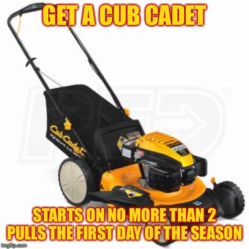 GET A CUB CADET STARTS ON NO MORE THAN 2 PULLS THE FIRST DAY OF THE SEASON | made w/ Imgflip meme maker