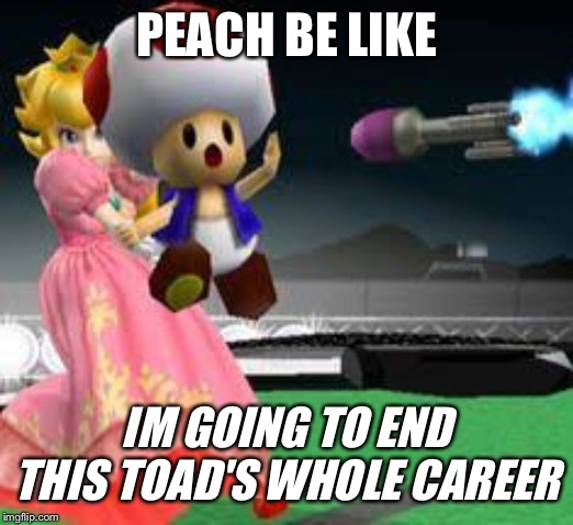 Peach sacrifices a toad | PEACH BE LIKE IM GOING TO END THIS TOAD'S WHOLE CAREER | image tagged in princess peach,toad,domestic abuse,child abuse,sacrifice | made w/ Imgflip meme maker