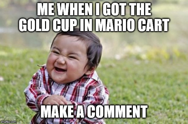 Evil Toddler Meme | ME WHEN I GOT THE GOLD CUP IN MARIO CART MAKE A COMMENT | image tagged in memes,evil toddler | made w/ Imgflip meme maker