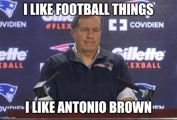bill belichick | I LIKE FOOTBALL THINGS I LIKE ANTONIO BROWN | image tagged in bill belichick | made w/ Imgflip meme maker