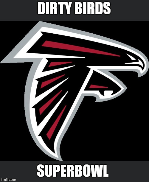 Atlanta Falcons Logo |  DIRTY BIRDS; SUPERBOWL | image tagged in atlanta falcons logo | made w/ Imgflip meme maker