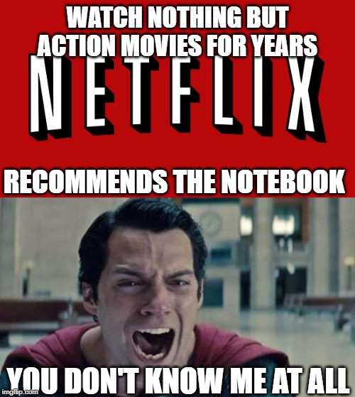 You don't know me |  WATCH NOTHING BUT ACTION MOVIES FOR YEARS; RECOMMENDS THE NOTEBOOK; YOU DON'T KNOW ME AT ALL | image tagged in superman shout,goddam you netflix,dumb | made w/ Imgflip meme maker