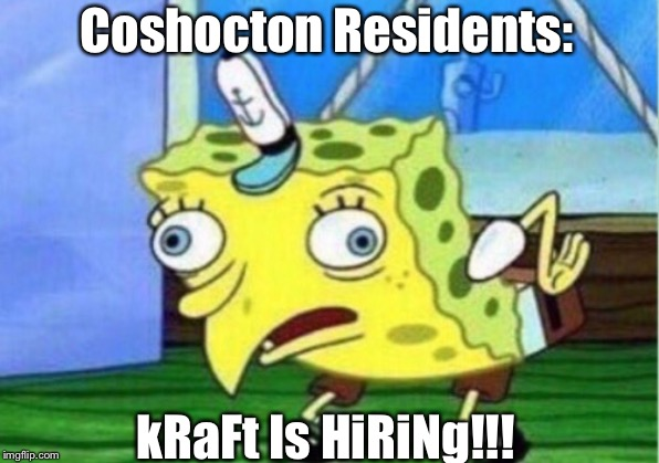 Mocking Spongebob Meme | Coshocton Residents: kRaFt Is HiRiNg!!! | image tagged in memes,mocking spongebob | made w/ Imgflip meme maker