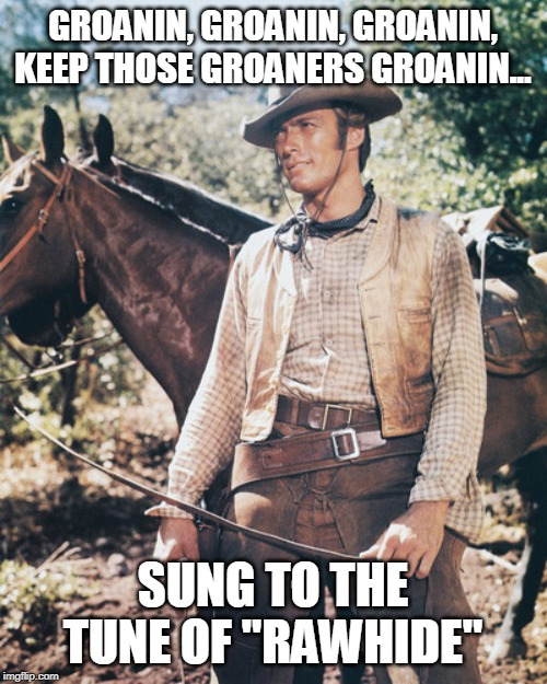 "GROANIN, GROANIN, GROANIN, KEEP THOSE GROANERS GROANIN... SUNG TO THE TUNE OF ""RAWHIDE"" 