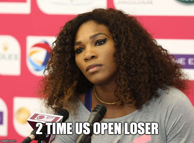 Serena Williams | 2 TIME US OPEN LOSER | image tagged in serena williams | made w/ Imgflip meme maker