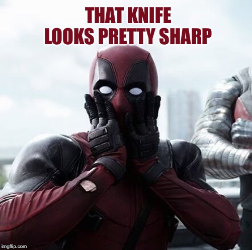 Deadpool Surprised Meme | THAT KNIFE LOOKS PRETTY SHARP | image tagged in memes,deadpool surprised | made w/ Imgflip meme maker