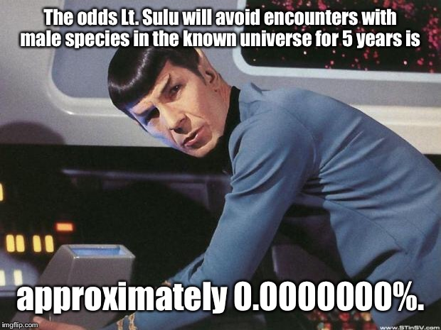Spock | The odds Lt. Sulu will avoid encounters with male species in the known universe for 5 years is approximately 0.0000000%. | image tagged in spock | made w/ Imgflip meme maker
