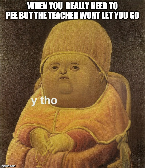 y tho |  WHEN YOU  REALLY NEED TO PEE BUT THE TEACHER WONT LET YOU GO | image tagged in y tho | made w/ Imgflip meme maker