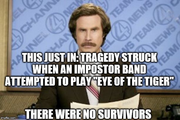 "Ron Burgundy | THIS JUST IN: TRAGEDY STRUCK WHEN AN IMPOSTOR BAND ATTEMPTED TO PLAY ""EYE OF THE TIGER"" THERE WERE NO SURVIVORS 