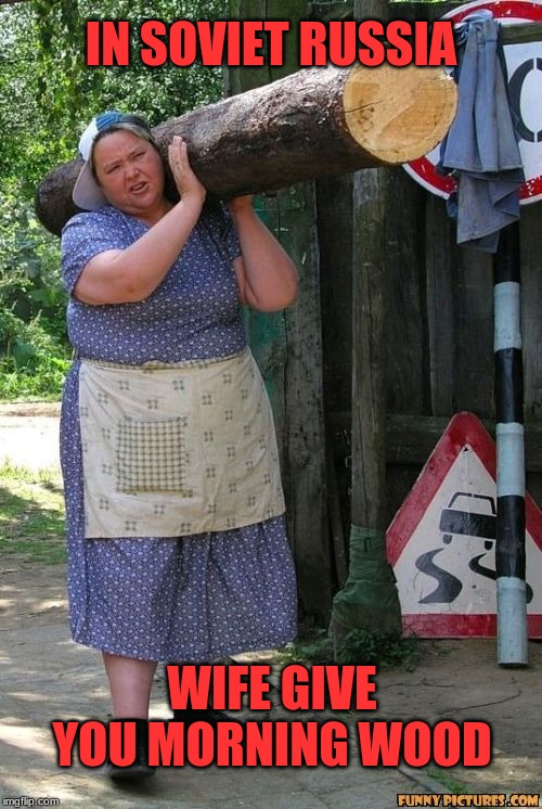 In Soviet Russia, wife look like Alan Hale Jr. too. | IN SOVIET RUSSIA WIFE GIVE YOU MORNING WOOD | image tagged in hard working hot sexy farm woman milf,memes,in soviet russia,morning wood,thoroughly modern marriage,gilligan's island | made w/ Imgflip meme maker