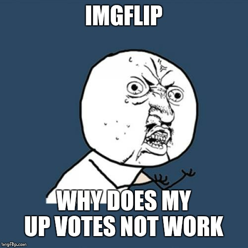 Please help. Everything i upvote does not stay up voted. Like it does not accept my up vote. | IMGFLIP WHY DOES MY UP VOTES NOT WORK | image tagged in memes,y u no,imgflip,imgflip mods,help me | made w/ Imgflip meme maker