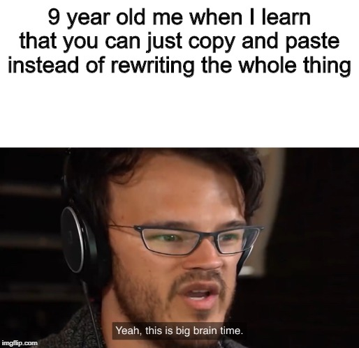 Yeah, this is big brain time | 9 year old me when I learn that you can just copy and paste instead of rewriting the whole thing | image tagged in yeah this is big brain time | made w/ Imgflip meme maker