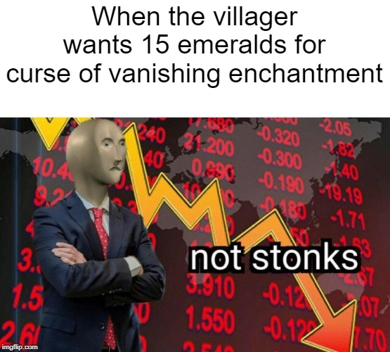Not stonks | When the villager wants 15 emeralds for curse of vanishing enchantment | image tagged in not stonks | made w/ Imgflip meme maker