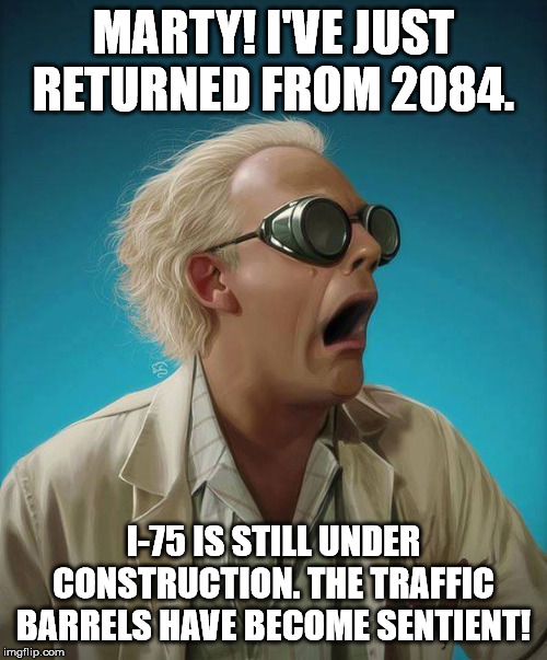 doc brown | MARTY! I'VE JUST RETURNED FROM 2084. I-75 IS STILL UNDER CONSTRUCTION. THE TRAFFIC BARRELS HAVE BECOME SENTIENT! | image tagged in doc brown | made w/ Imgflip meme maker