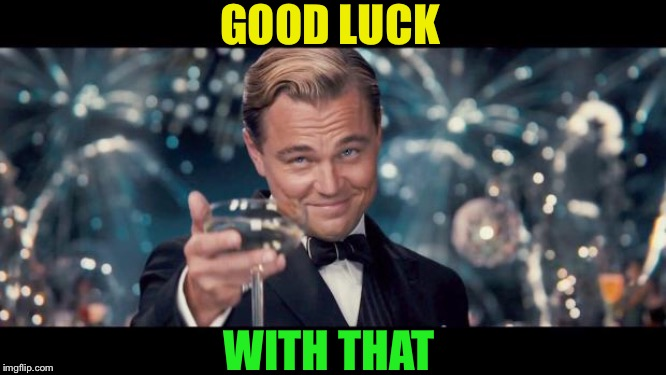 Good Luck! | GOOD LUCK WITH THAT | image tagged in good luck | made w/ Imgflip meme maker