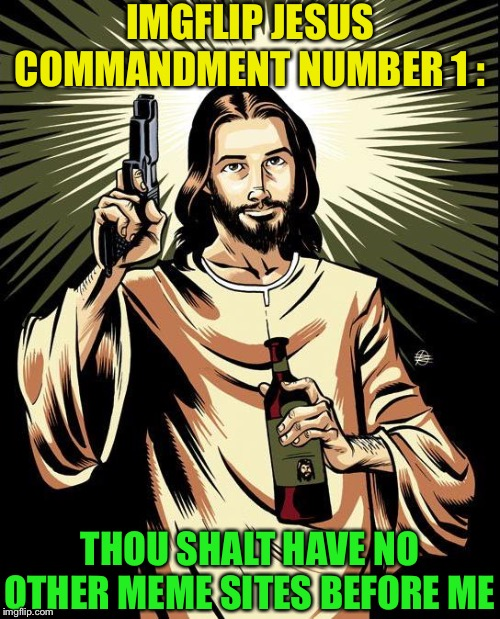 Ghetto Jesus Meme | IMGFLIP JESUS COMMANDMENT NUMBER 1 : THOU SHALT HAVE NO OTHER MEME SITES BEFORE ME | image tagged in memes,ghetto jesus | made w/ Imgflip meme maker