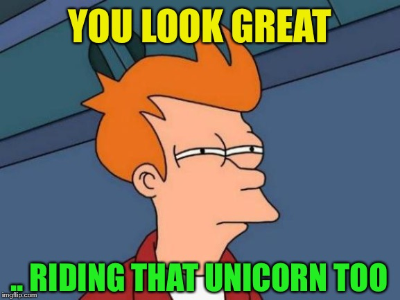 Futurama Fry Meme | YOU LOOK GREAT .. RIDING THAT UNICORN TOO | image tagged in memes,futurama fry | made w/ Imgflip meme maker