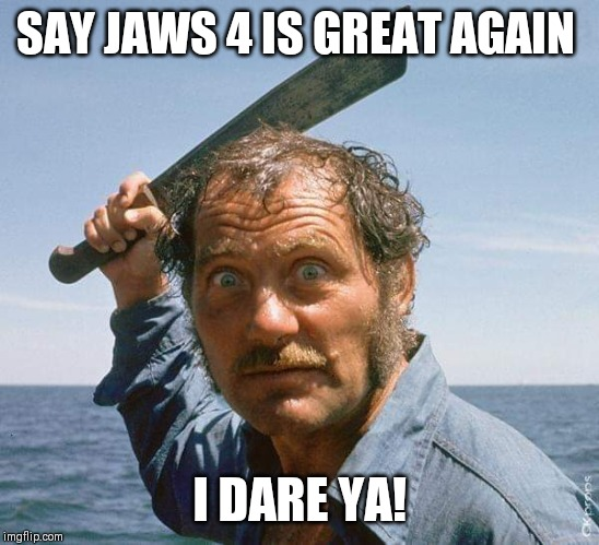Quint | SAY JAWS 4 IS GREAT AGAIN I DARE YA! | image tagged in quint | made w/ Imgflip meme maker