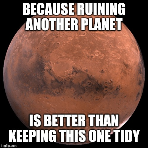 Humans invented space capitalism. | BECAUSE RUINING ANOTHER PLANET IS BETTER THAN KEEPING THIS ONE TIDY | image tagged in mars | made w/ Imgflip meme maker