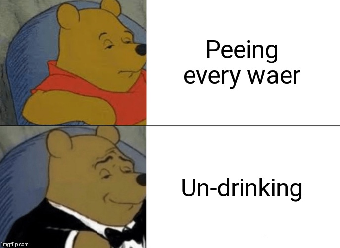 Tuxedo Winnie The Pooh Meme | Peeing every waer Un-drinking | image tagged in memes,tuxedo winnie the pooh | made w/ Imgflip meme maker