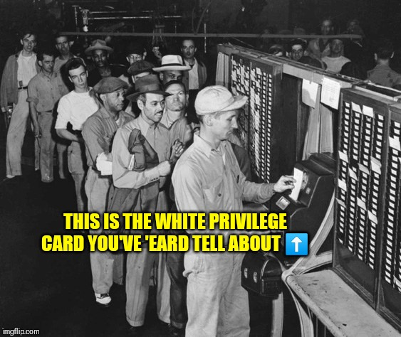 White Privilege card | THIS IS THE WHITE PRIVILEGE CARD YOU'VE 'EARD TELL ABOUT ⬆️ | image tagged in white privilege card | made w/ Imgflip meme maker
