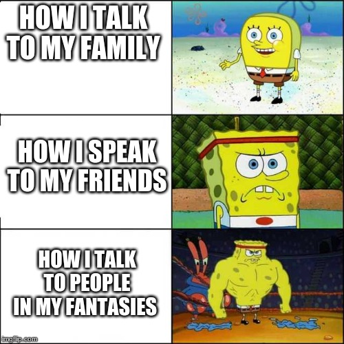 Spongebob strong | HOW I TALK TO MY FAMILY HOW I SPEAK TO MY FRIENDS HOW I TALK TO PEOPLE IN MY FANTASIES | image tagged in spongebob strong | made w/ Imgflip meme maker