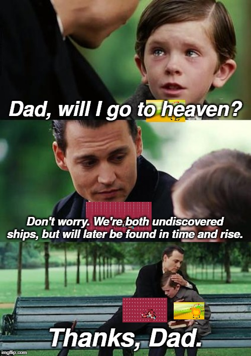 Finding Neverland Meme | Dad, will I go to heaven? Don't worry. We're both undiscovered ships, but will later be found in time and rise. Thanks, Dad. | image tagged in memes,finding neverland | made w/ Imgflip meme maker