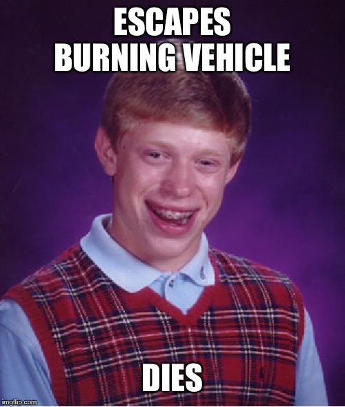 Bad Luck Brian | ESCAPES BURNING VEHICLE DIES | image tagged in memes,bad luck brian | made w/ Imgflip meme maker