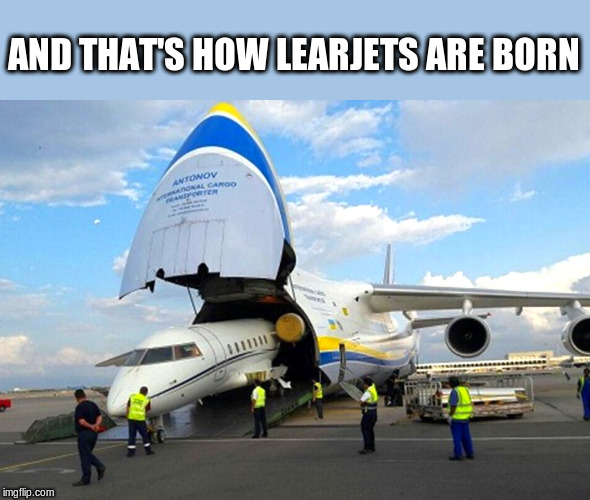 Learjet being Born |  AND THAT'S HOW LEARJETS ARE BORN | image tagged in born,learjet,airplanes,funny memes | made w/ Imgflip meme maker