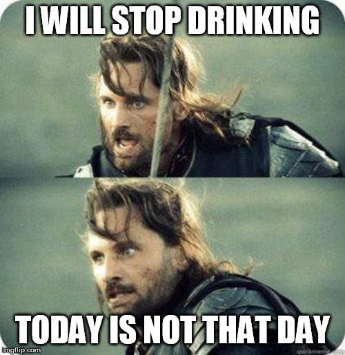 today is not that day | I WILL STOP DRINKING TODAY IS NOT THAT DAY | image tagged in today is not that day | made w/ Imgflip meme maker