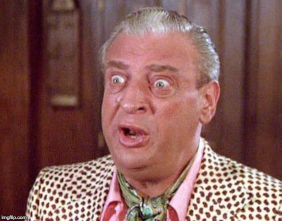 Rodney Dangerfield Shocked | . | image tagged in rodney dangerfield shocked | made w/ Imgflip meme maker