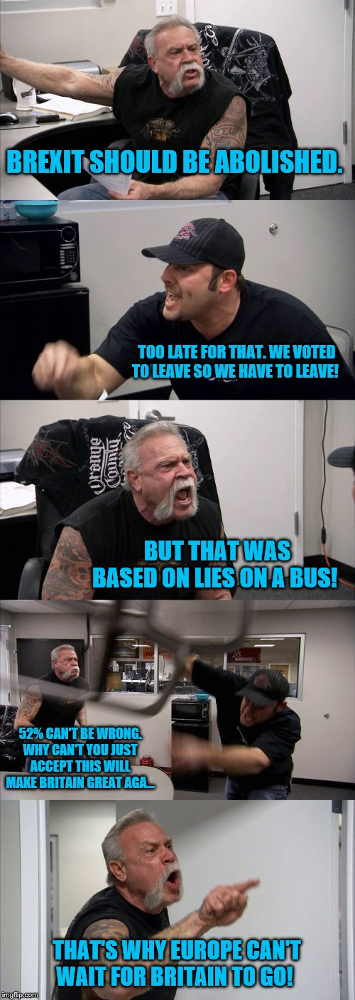American Chopper Argument Meme | BREXIT SHOULD BE ABOLISHED. TOO LATE FOR THAT. WE VOTED TO LEAVE SO WE HAVE TO LEAVE! BUT THAT WAS BASED ON LIES ON A BUS! 52% CAN'T BE WRON | image tagged in memes,american chopper argument | made w/ Imgflip meme maker