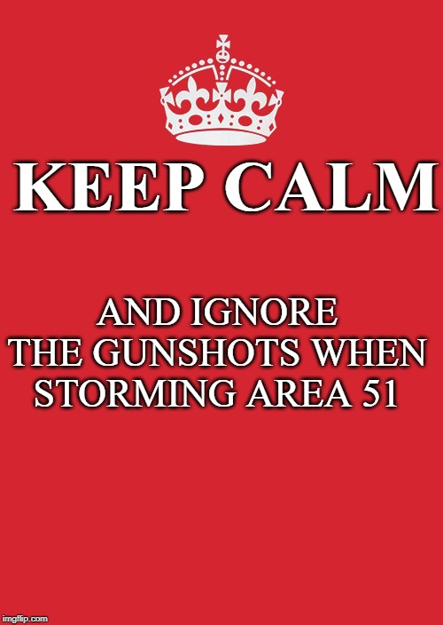 Keep Calm And Carry On Red Meme | KEEP CALM AND IGNORE THE GUNSHOTS WHEN STORMING AREA 51 | image tagged in memes,keep calm and carry on red | made w/ Imgflip meme maker