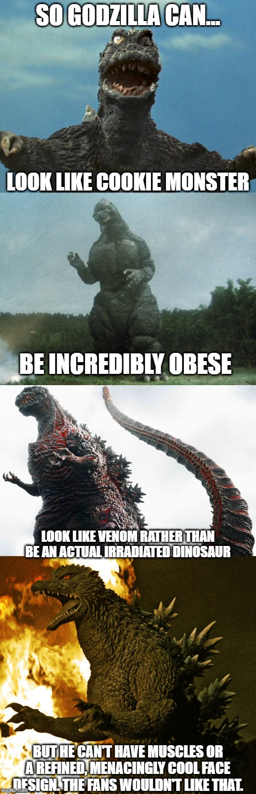 Godzilla Reality Meme | SO GODZILLA CAN... LOOK LIKE COOKIE MONSTER BE INCREDIBLY OBESE LOOK LIKE VENOM RATHER THAN BE AN ACTUAL IRRADIATED DINOSAUR BUT HE CAN'T HA | image tagged in godzilla,meme | made w/ Imgflip meme maker